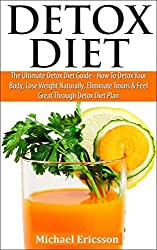 DETOX DIET: The Ultimate Detox Diet Guide - How To Detox Your Body, Lose Weight Naturally, Eliminate Toxins & Feel Great Through Detox Diet Plan (Detox ... Drinks, Cleansing Diet) (English Edition)