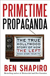 Primetime Propaganda: The True Hollywood Story of How the Left Took Over Your TV by Ben Shapiro (2011-05-31)