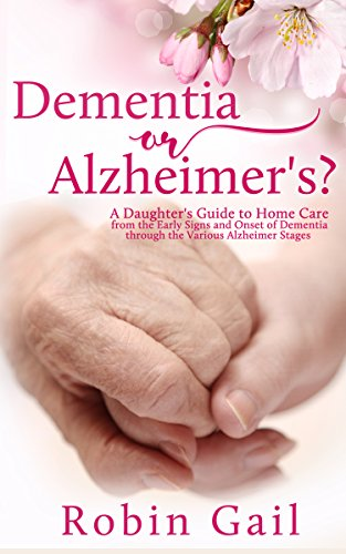 Dementia Or Alzheimer's: A Daughter's Guide To Home Care From The Early Signs And Onset Of Dementia Through The Various Alzheimer Stages por Robin Gail
