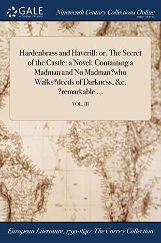 Hardenbrass and Haverill: Or, the Secret of the Castle: A Novel: Containing a Madman and No Madman?who Walks?deeds of Darkness, &C. ?Remarkable ...; Vol. III