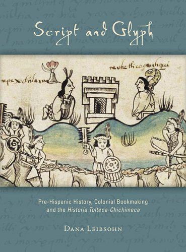 Script and Glyph - Pre-Hispanic History, Colonical Bookmaking, and the Historia Tolteca-Chichimeca (Studies in  Pre-Columbian Art and Archaeology Studies Series)