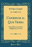 Corregir al Que Yerra: Comedia en un Acto, Original y en Verso (Classic Reprint)