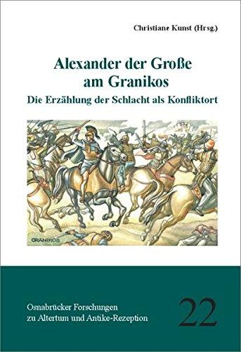 Alexander der Große am Granikos: Die Erzählung der Schlacht als Konfliktort (Osnabrücker Forschungen zu Altertum und Antike-Rezeption, Band 22)