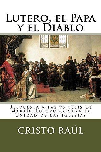 Lutero, el Papa y el Diablo: Respuesta a las 95 tesis de Martín Lutero contra la Unidad de las iglesias por Cristo Raúl