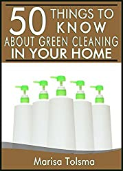 50 Things to Know About Natural Green Cleaning in Your Home: How to Make And Use Natural Cleaners (50 Things to Know Healthy Living Series Book 3) (English Edition)