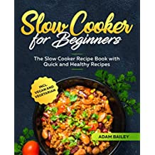 Slow Cooker for Beginners: The Slow Cooker Recipe Book with Quick and Healthy Recipes incl. Vegan and Vegetarian (UK Version)