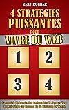 4 Stratégies Puissantes Pour Vivre Du Web: Raccourcis Webmarketing Redoutables Et Prouvés Pour Devenir Riche Sur Internet En Un Minimum De Temps.