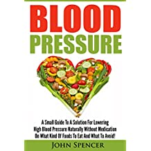 Blood Pressure: A Small Guide To A Solution For Lowering High Blood Pressure Naturally Without Medication On What Kind Of Foods To Eat And What To Avoid! ... Healthy Eating, Dieting,) (English Edition)