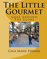 The Little Gourmet Goes Around The Globe by Gina Marie Ferrari (2011-02-14)