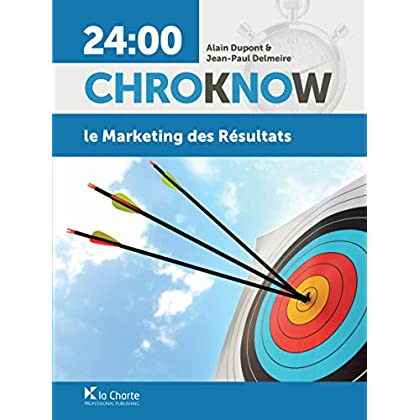 Le Marketing des résultats: Guide pratique de marketing et de communication (24:00 ChroKnoW)