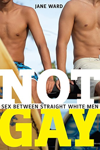 Not Gay: Sex between Straight White Men (Sexual Cultures)