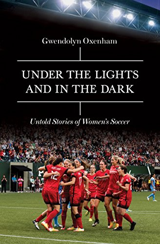 Under the Lights and In the Dark: Untold Stories of Women's Soccer par Gwendolyn Oxenham