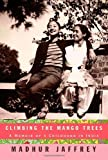 Climbing the Mango Trees: A Memoir of a Childhood in India by Madhur Jaffrey (2006-10-10)