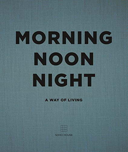 Morning, Noon, Night: A Way of Living por Soho House