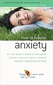 How to Master Anxiety: All You Need to Know to Overcome Stress, Panic Attacks, Trauma, Phobias, Obsessions and More (The Human Givens Approach Book 3) by [Griffin, Joe, Tyrrell, Ivan]