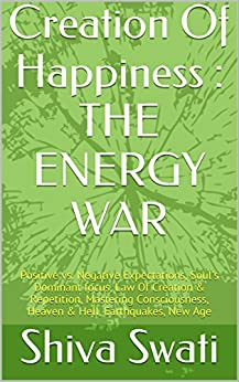 Creation Of Happiness : THE ENERGY WAR: Positive vs. Negative Expectations, Soul's Dominant focus, Law Of Creation & Repetition, Mastering Consciousness, Heaven & Hell, Earthquakes, New Age by [Swati, Shiva]