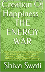Creation Of Happiness : THE ENERGY WAR: Positive vs. Negative Expectations, Soul's Dominant focus, Law Of Creation & Repetition, Mastering Consciousness, Heaven & Hell, Earthquakes, New Age