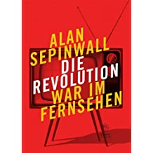 Die Revolution war im Fernsehen: Essay zu den Fernsehserien Sopranos, Mad Men, 24, Lost, Breaking Bad, The Wire, Deadwood, Buffy, The Shield, Battlestar ... / Sachbücher und Essays zur Gegenwart)