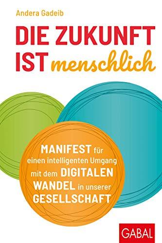 Die Zukunft ist menschlich: Manifest für einen intelligenten Umgang mit dem digitalen Wandel in unserer Gesellschaft (Dein Business) (Harmonie Marke)