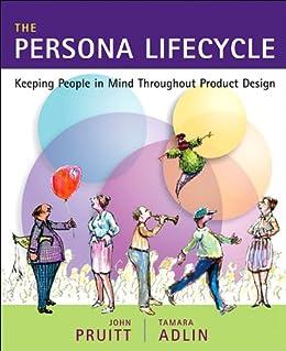 The Persona Lifecycle: Keeping People in Mind Throughout Product Design par [Pruitt, John, Adlin, Tamara]