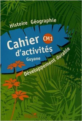 Histoire Gographie Dveloppement durable CM1 : Cahier d'activits Guyane de Sarah Ebion,Sidonie Latidine,Jacqueline Zonzon ( 2 fvrier 2011 )
