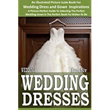 Weddings: Wedding Dresses: An Illustrated Picture Guide Book For Wedding Dress and Gown Inspirations: A Picture-Perfect Guide To Selecting The Perfect ... Brides-To-Be (Weddings by Sam Siv) (Volume 7) by Sam Siv (2014-11-11)