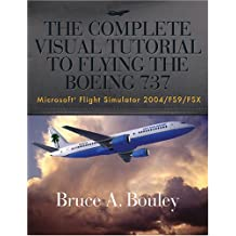 The Complete Visual Tutorial to Flying the Boeing 737 Microsoft Flight Simulator 2004/Fs9/Fsx