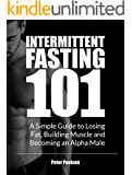 Intermittent Fasting 101: A Simple Guide to Losing Fat, Building Muscle and Becoming an Alpha Male