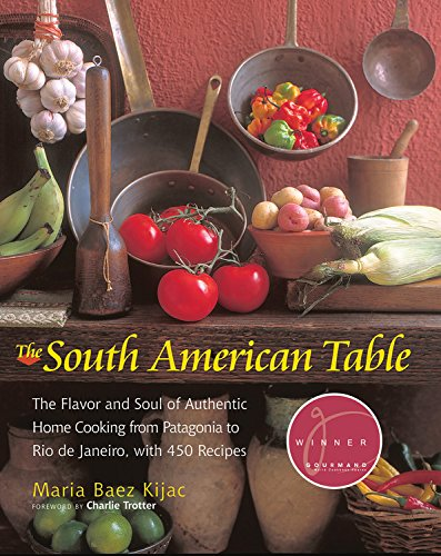 South American Table: The Flavor and Soul of Authentic Home Cooking from Patagonia to Rio de Janeiro, with 450 Recipes