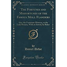 The Fortunes and Misfortunes of the Famous Moll Flanders: Also, the Fortunate Mistress, or the Lady Roxana, With an Introd, by Baker (Classic Reprint)