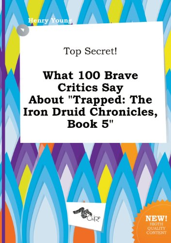 Top Secret! What 100 Brave Critics Say about Trapped: The Iron Druid Chronicles, Book 5