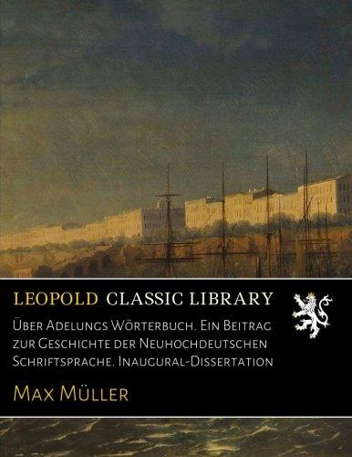 Über Adelungs Wörterbuch. Ein Beitrag zur Geschichte der Neuhochdeutschen Schriftsprache. Inaugural-Dissertation por Max Müller