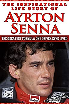 Ayrton Senna - The Inspirational Life Story Of Ayrton Senna: The Greatest Formula One Driver Ever Lived (Inspirational Life Stories By Gregory Watson Book 11) by [Watson, Gregory]