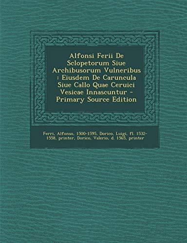 Alfonsi Ferii de Sclopetorum Siue Archibusorum Vulneribus: Eiusdem de Caruncula Siue Callo Quae Ceruici Vesicae Innascuntur