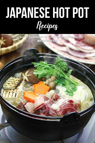 Japanese Hot Pot Recipes: Your Go-To Cookbook of Asian Hot Pot Dish Ideas! (English Edition)