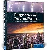 Fotografieren mit Wind und Wetter: Wetter verstehen und spektakulär fotografieren! - Bastian Werner