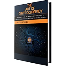 The Art of Cryptocurrency: Beginner's tool for understanding the world of Cryptocurrency (Bitcoin, Litecoin, Ethereum, Dash, Monero) (English Edition)