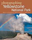 Photographing Yellowstone National Park: Where to Find Perfect Shots and How to Take Them: Where to Find Perfect Shots and How Tto Take Them (The Photographer's Guide)