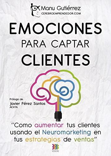 EMOCIONES PARA CAPTAR CLIENTES: Cómo aumentar tus clientes usando el neuromarketing en tus estrategias de ventas (CerebroEmprendedor.com nº 1) por Manu Gutiérrez