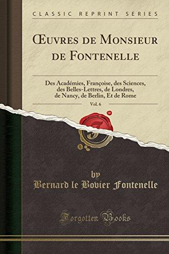 Oeuvres de Monsieur de Fontenelle, Vol. 6: Des Académies, Françoise, Des Sciences, Des Belles-Lettres, de Londres, de Nancy, de Berlin, Et de Rome (Classic Reprint)