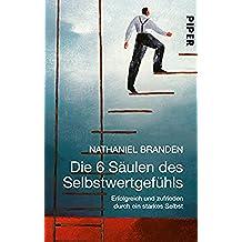 Die 6 Säulen des Selbstwertgefühls: Erfolgreich und zufrieden durch ein starkes Selbst (German Edition)
