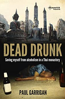 Dead Drunk: Saving myself from alcoholism in a Thai monastery by [Garrigan, Paul]