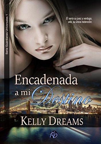 ENCADENADA A MI DESTINO (Guardianes Universales nº 1) por Kelly Dreams