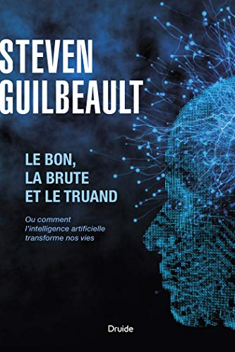 Le bon, la brute et le truand: Ou comment l'intelligence artificielle transforme nos vies (French Edition)