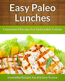 Paleo Lunch Recipes - On The Go Healthy Additions To Delectable Cuisine (The Easy Recipe Book 39) by [Aphra, Scarlett]