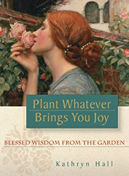 Plant Whatever Brings You Joy: Blessed Wisdom from the Garden (English Edition) von [Hall, Kathryn]