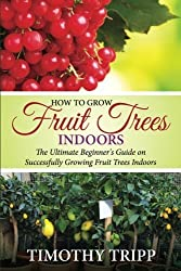 How to Grow Fruit Trees Indoors: The Ultimate Beginner's Guide on Successfully Growing Fruit Trees Indoors by Timothy Tripp (2014-12-17)