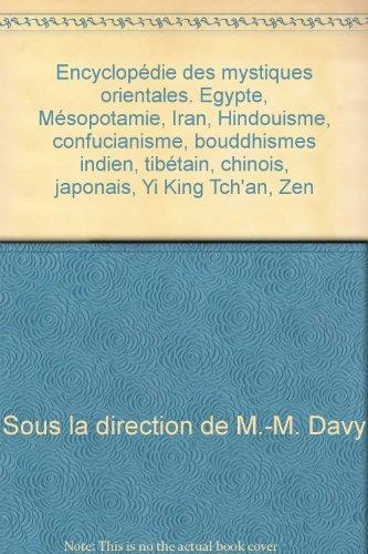 Encyclopédie des mystiques orientales. Egypte, Mésopotamie, Iran, Hindouisme, confucianisme, bouddhismes indien, tibétain, chinois, japonais, Yi King Tch'an, Zen