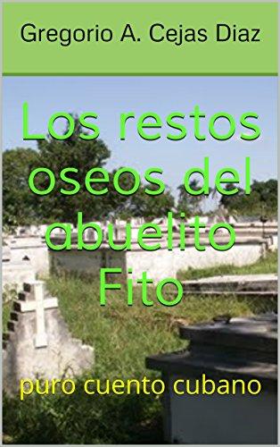 Los restos oseos del abuelito Fito: puro cuento cubano (cuentos cubanos nº 4) por Gregorio A. Cejas Diaz