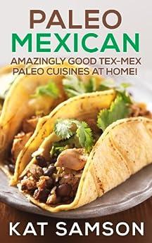 Paleo Mexican: Amazingly Good Tex-Mex Paleo Cuisines At Home! (100% Authentic Recipes) (English Edition) par [Samson, Kat]